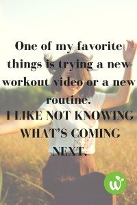 BL One of my favorite things is trying a new workout video or a new routine. I like not knowing what's coming next.