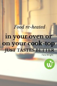 BL -Food re-heated in your oven or on your cook-top just tastes better- -Tara Wright