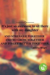BL It's just so awesome to sit there with my daughter