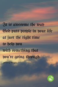 BL it's just awesome that sometimes God puts people in your life at just the right time to help you with something that you're going through.