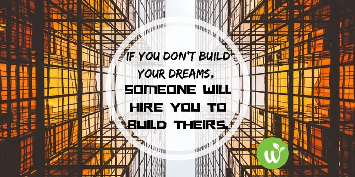 HB If you don't build your dreams, someone will hire you to build theirs.