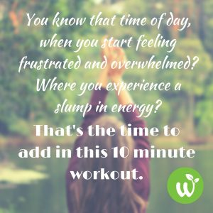 IN You know that time of day, when you start feeling frustrated and overwhelmed- Where you experience a slump in energy- That's the time to add in this 10 minute workout.