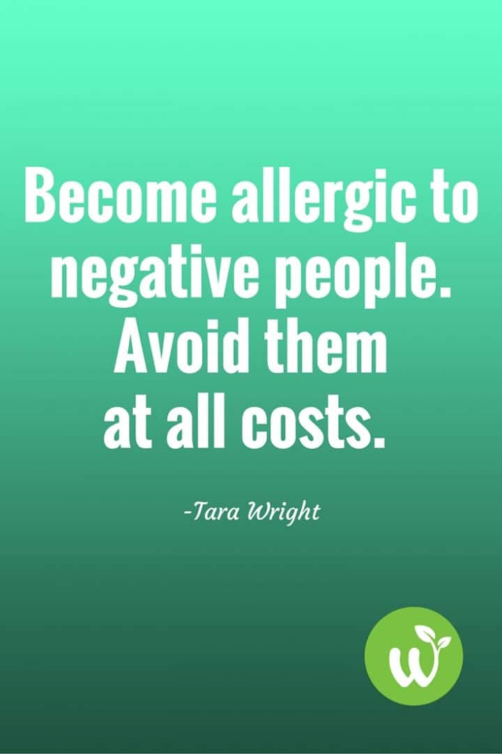 PIN Become allergic to negative people. Avoid them at all costs.