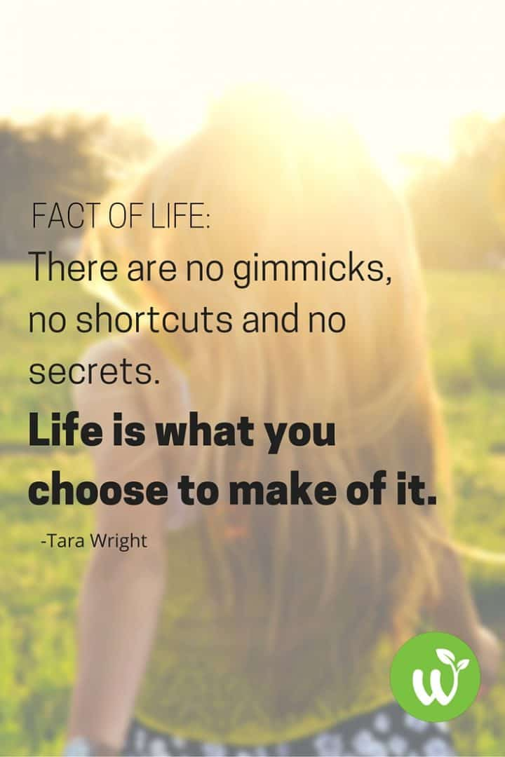 PIN Fact of Life- There are no gimmicks, no shortcuts and no secrets. Life is what you choose to make of it. -Tara Wright