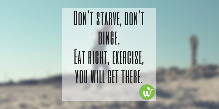 HB Don't starve, don't binge. Eat right, exercise, you will get there.