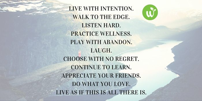 HB live with intention. walk to the edge. Listen hard. Practice wellness. Play with abandon.laugh.choose with no regret.