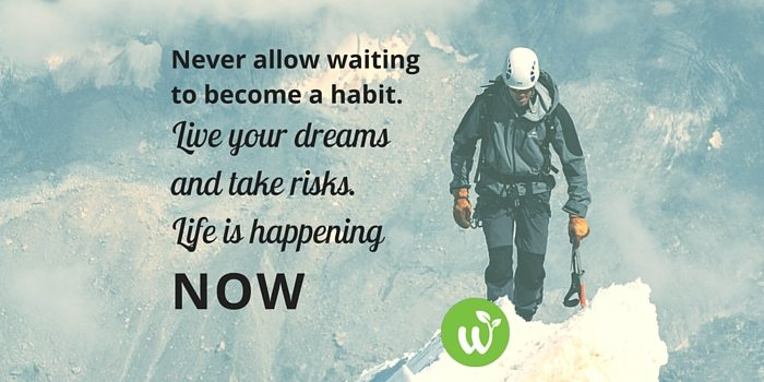HB never allow waiting to become a habit. live your dreams and take risks. life is happening now.