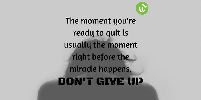 HB the moment you're ready to quit is usually the moment right before the miracle happens. don't give up