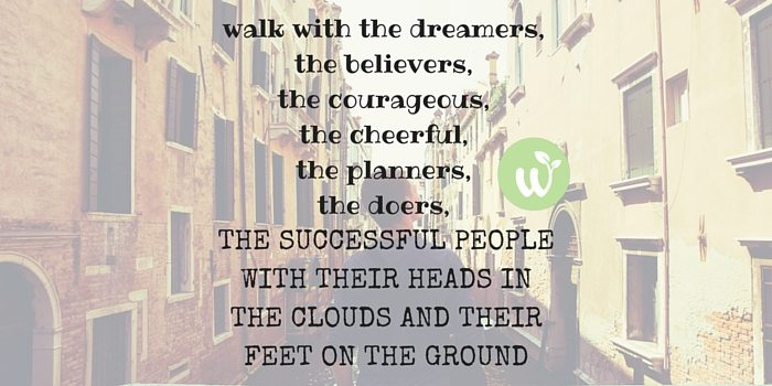 HB walk with the dreamers, the believers, the courageous, the cheerful, the planners, the doers, the successful people with their heads in the clouds and their feet on the ground