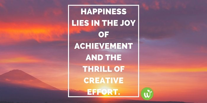 HB Happiness lies in the joy of achievement and the thrill of creative effort. Franklin D. Roosevelt
