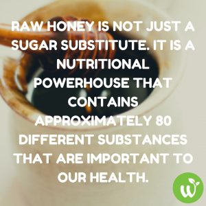 IN Raw Honey is not just a sugar substitute. It is a nutritional powerhouse that contains approximately 80 different substances that are important to our health.