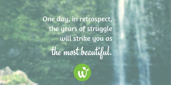 HB one day, in retrospect, the years of struggle will strike you as the most beautiful.