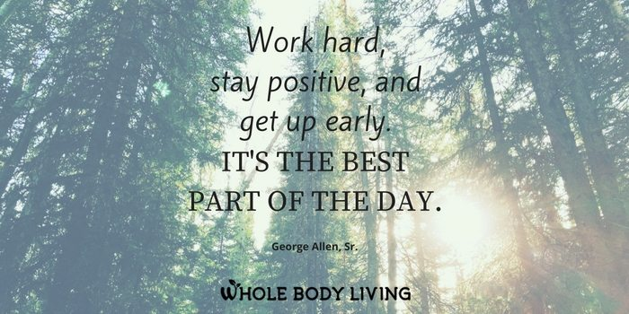 hb-work-hard-stay-positive-and-get-up-early-its-the-best-part-of-the-day-george-allen-sr-wbl-whole-body-living-tara-wright