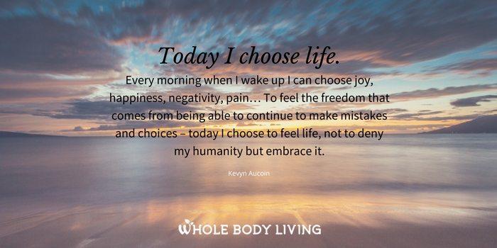 hbtoday-i-choose-life-every-morning-when-i-wake-up-i-can-choose-joy-happiness-negativity-pain-kevyn-aucoin