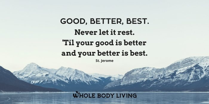 HB Good, better, best. Never let it rest. 'Til your good is better and your better is best. St. Jerome